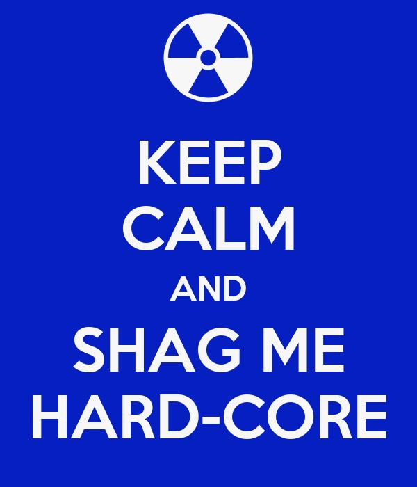 KEEP CALM AND SHAG ME HARD-CORE