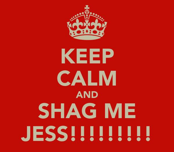 KEEP CALM AND SHAG ME JESS!!!!!!!!!