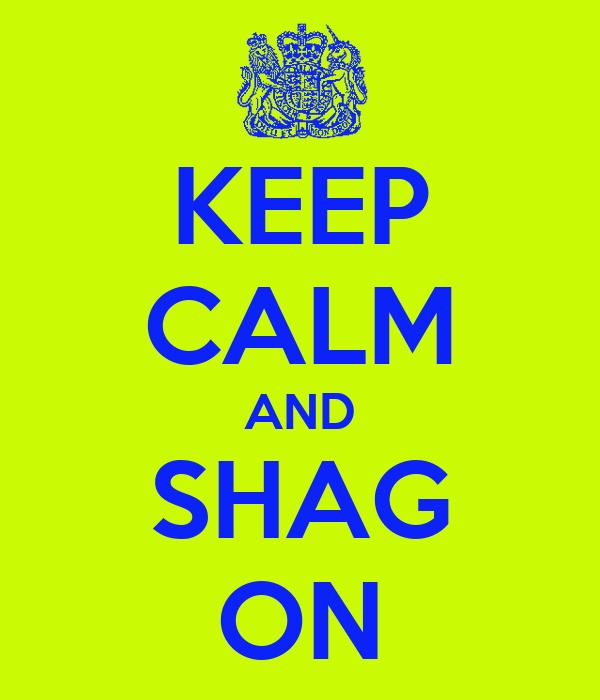 KEEP CALM AND SHAG ON