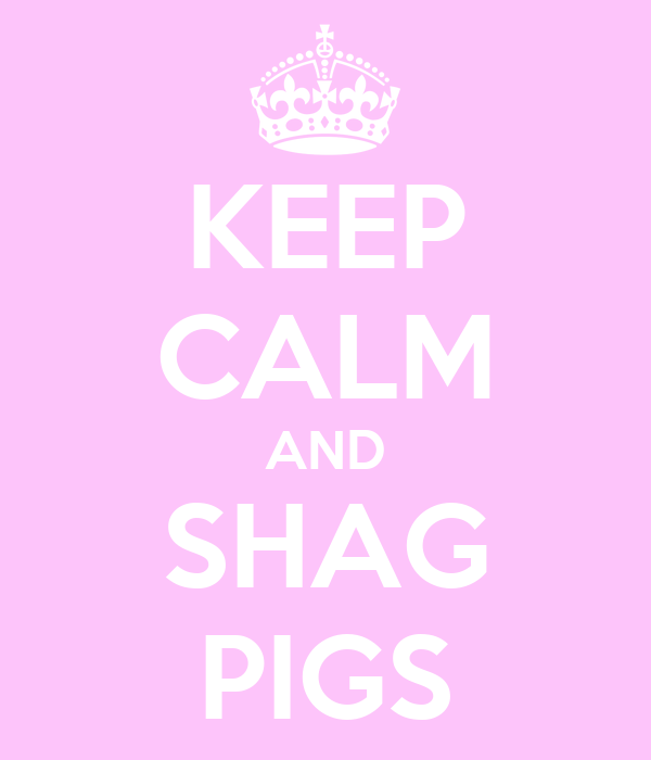 KEEP CALM AND SHAG PIGS