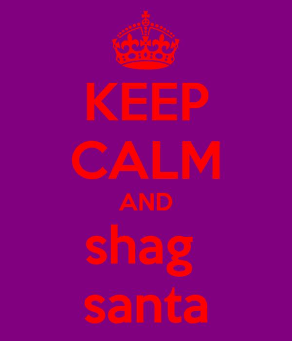 KEEP CALM AND shag  santa