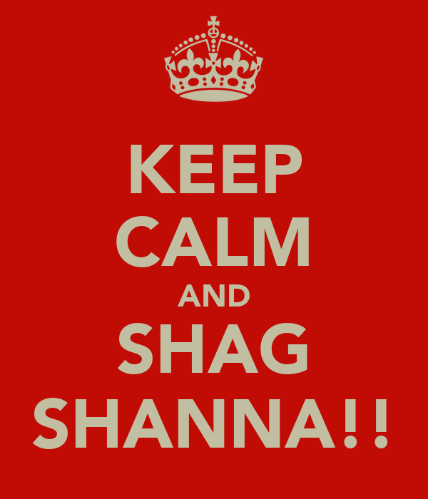 KEEP CALM AND SHAG SHANNA!!