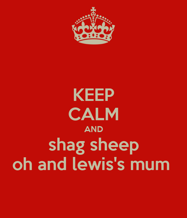 KEEP CALM AND shag sheep oh and lewis's mum