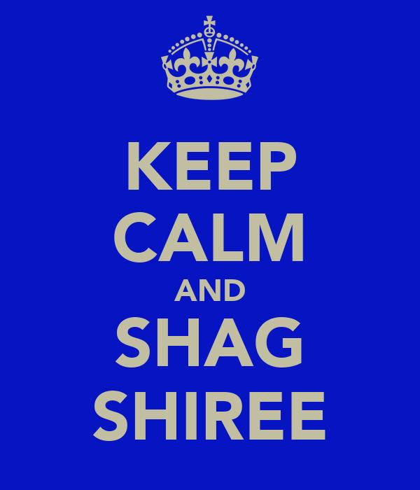 KEEP CALM AND SHAG SHIREE