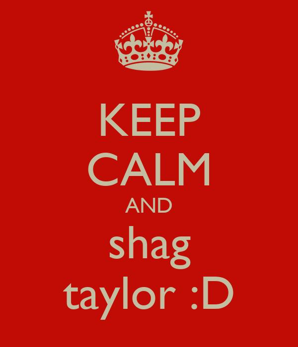KEEP CALM AND shag taylor :D