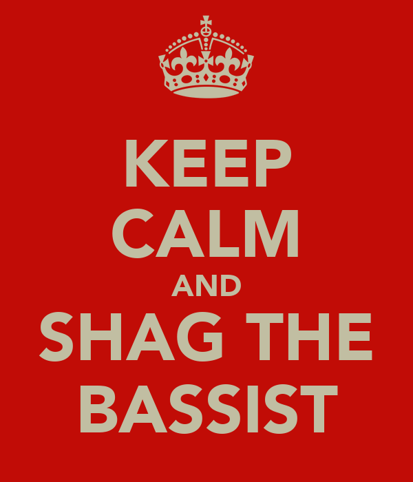 KEEP CALM AND SHAG THE BASSIST