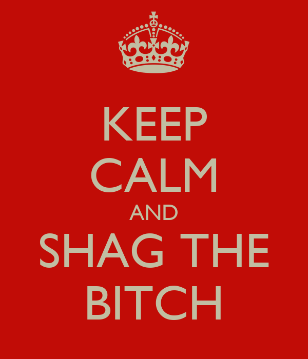 KEEP CALM AND SHAG THE BITCH