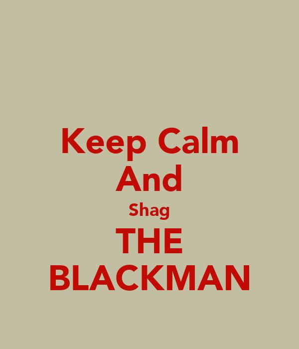 Keep Calm And Shag THE BLACKMAN