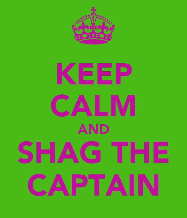 KEEP CALM AND SHAG THE CAPTAIN