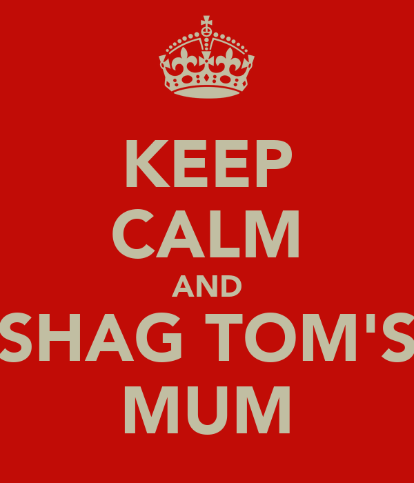 KEEP CALM AND SHAG TOM'S MUM