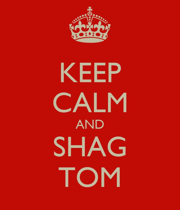 KEEP CALM AND SHAG TOM