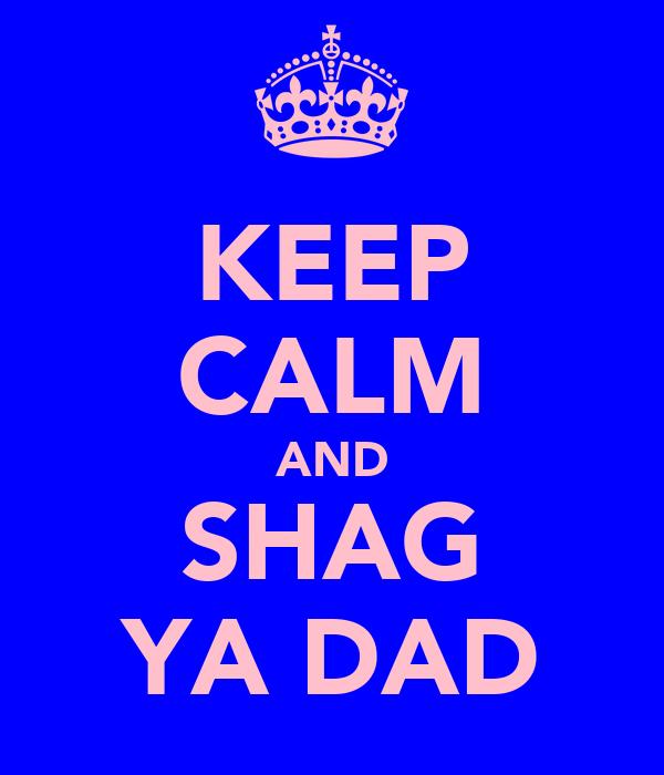 KEEP CALM AND SHAG YA DAD