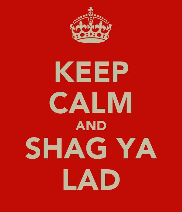 KEEP CALM AND SHAG YA LAD