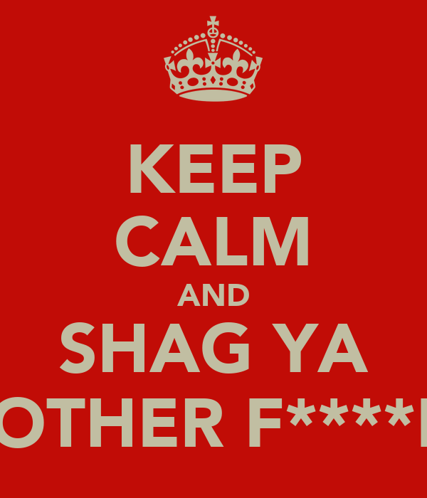 KEEP CALM AND SHAG YA MOTHER F****ER