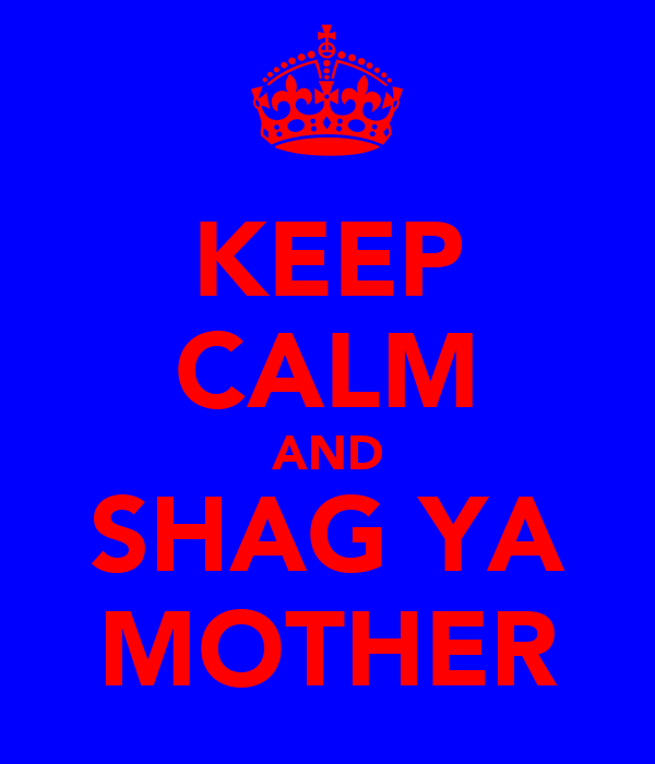 KEEP CALM AND SHAG YA MOTHER