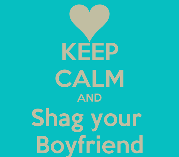 KEEP CALM AND Shag your  Boyfriend
