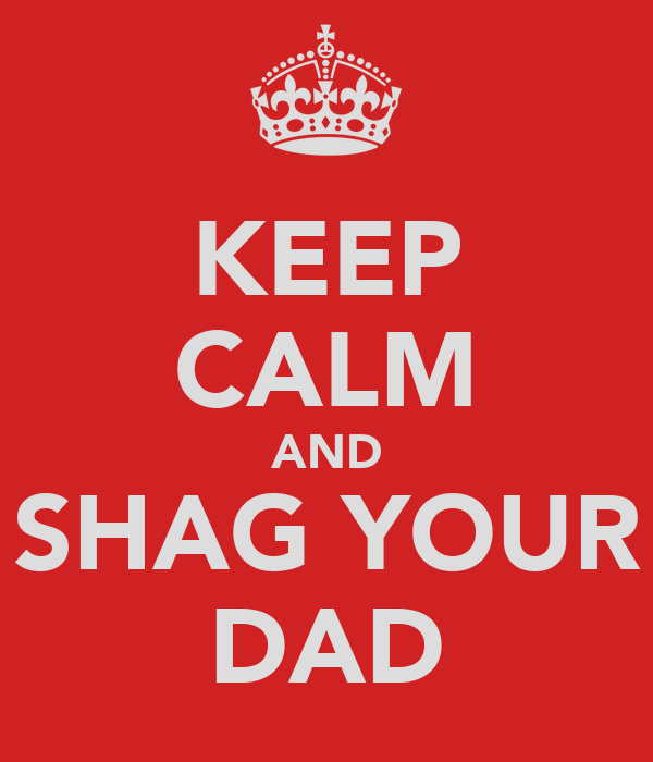 KEEP CALM AND SHAG YOUR DAD
