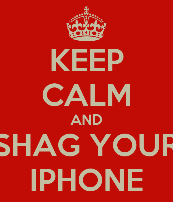 KEEP CALM AND SHAG YOUR IPHONE