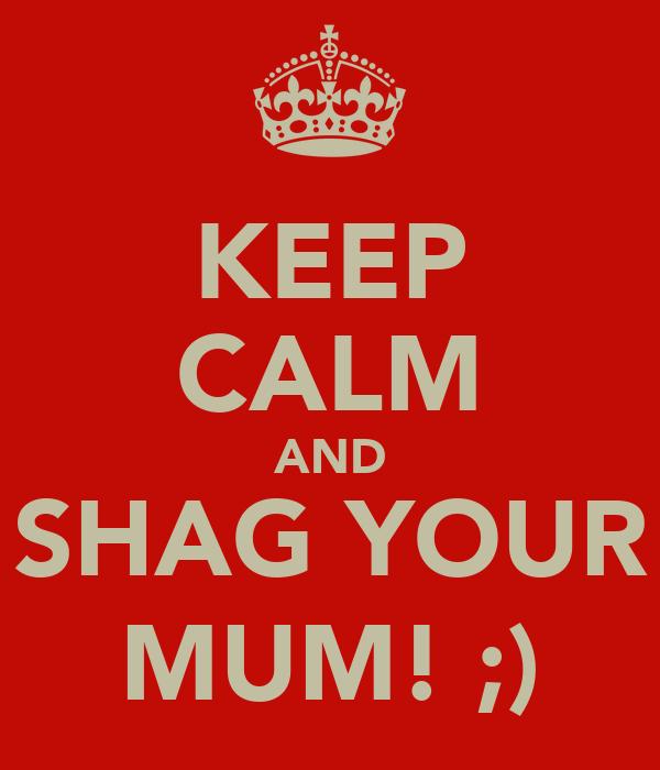 KEEP CALM AND SHAG YOUR MUM! ;)