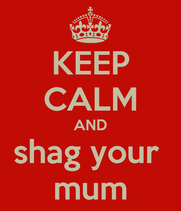 KEEP CALM AND shag your  mum