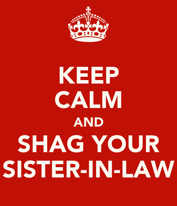 KEEP CALM AND SHAG YOUR SISTER-IN-LAW