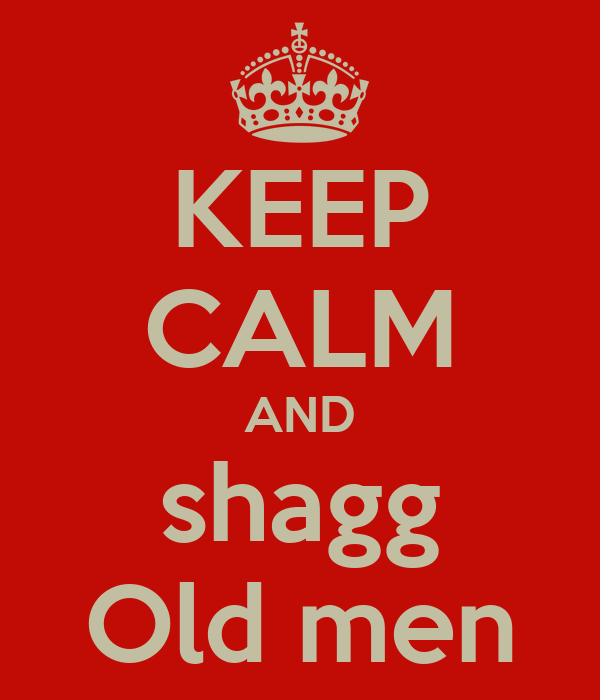 KEEP CALM AND shagg Old men