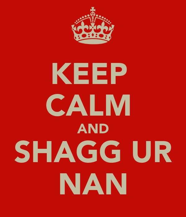 KEEP  CALM  AND SHAGG UR NAN