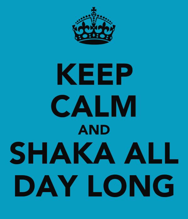 KEEP CALM AND SHAKA ALL DAY LONG