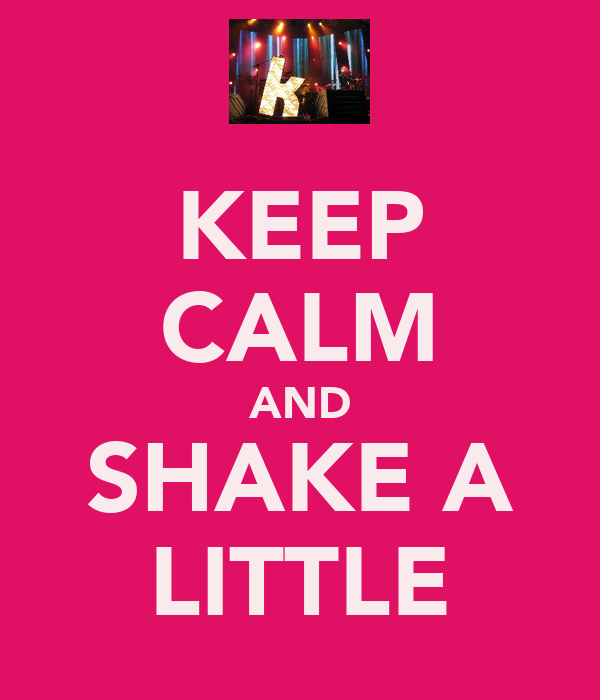 KEEP CALM AND SHAKE A LITTLE