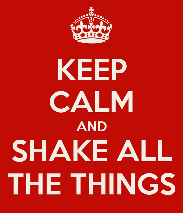 KEEP CALM AND SHAKE ALL THE THINGS