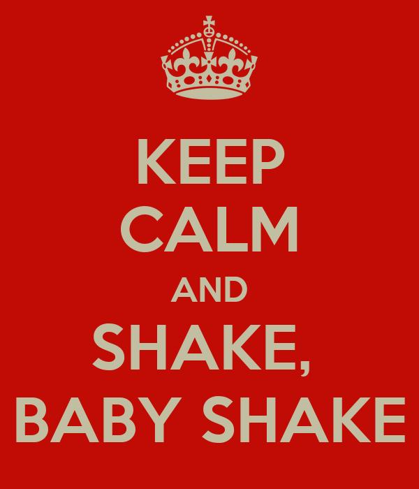 KEEP CALM AND SHAKE,  BABY SHAKE