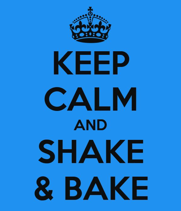 KEEP CALM AND SHAKE & BAKE