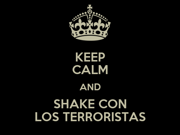 KEEP CALM AND SHAKE CON LOS TERRORISTAS