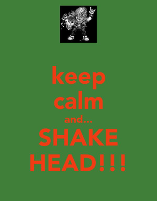 keep calm and... SHAKE HEAD!!!