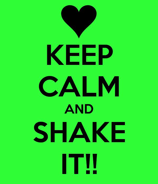KEEP CALM AND SHAKE IT!!