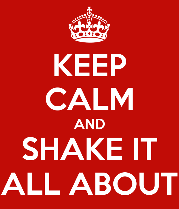 KEEP CALM AND SHAKE IT ALL ABOUT