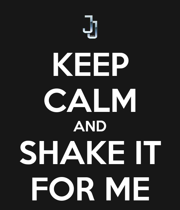 KEEP CALM AND SHAKE IT FOR ME