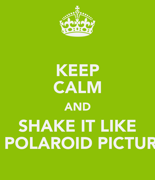 KEEP CALM AND SHAKE IT LIKE A POLAROID PICTURE
