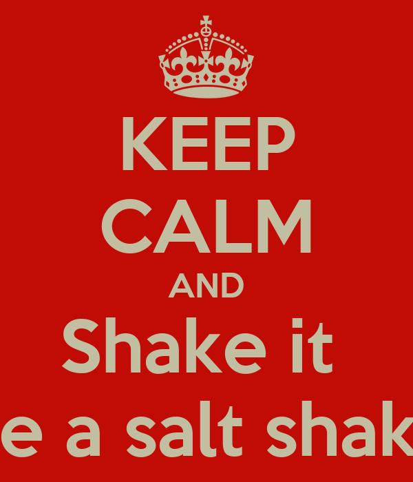KEEP CALM AND Shake it  Like a salt shaker