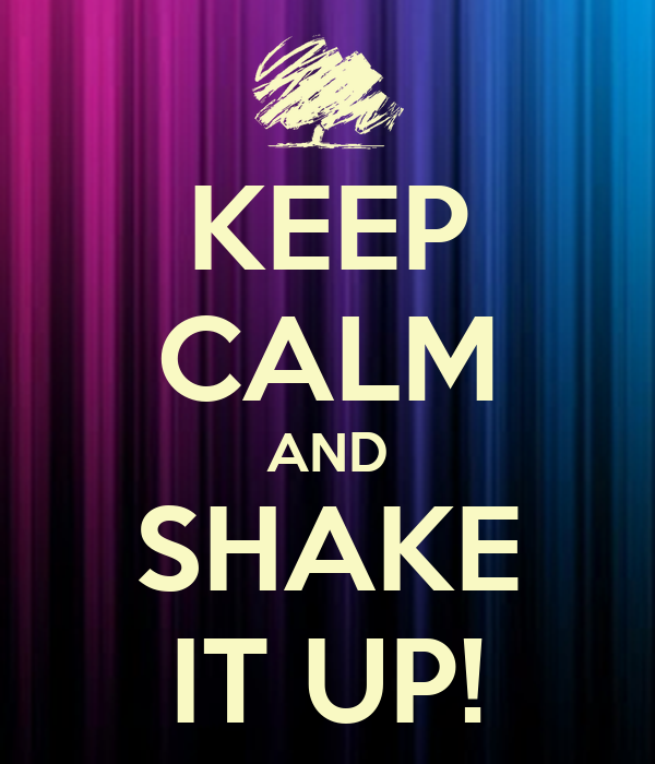 KEEP CALM AND SHAKE IT UP!