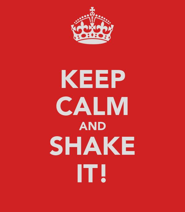 KEEP CALM AND SHAKE IT!
