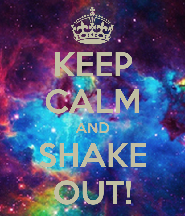 KEEP CALM AND SHAKE OUT!