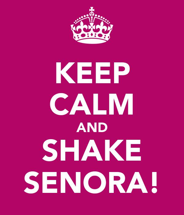 KEEP CALM AND SHAKE SENORA!