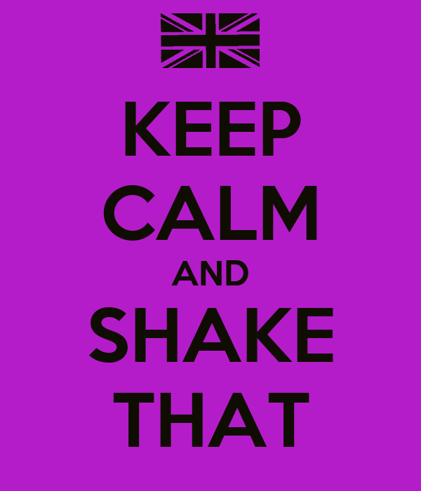 KEEP CALM AND SHAKE THAT