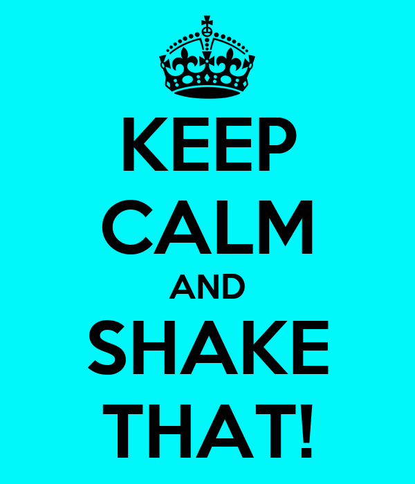KEEP CALM AND SHAKE THAT!