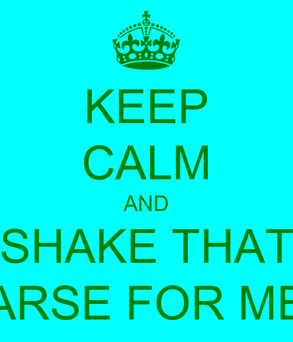 KEEP CALM AND SHAKE THAT ARSE FOR ME