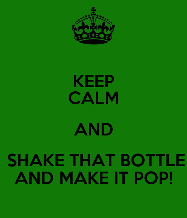 KEEP CALM AND  SHAKE THAT BOTTLE AND MAKE IT POP!