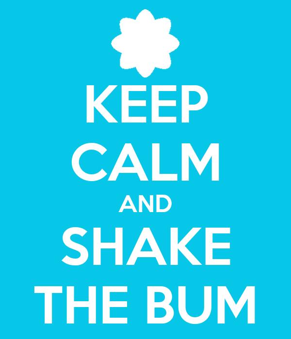 KEEP CALM AND SHAKE THE BUM