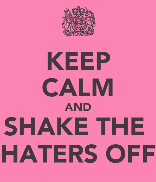 KEEP CALM AND SHAKE THE  HATERS OFF