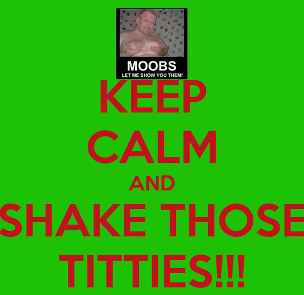 KEEP CALM AND SHAKE THOSE TITTIES!!!